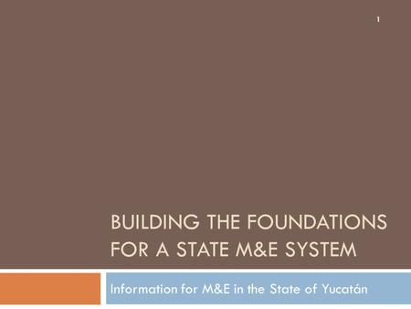 BUILDING THE FOUNDATIONS FOR A STATE M&E SYSTEM Information for M&E in the State of Yucatán 1.
