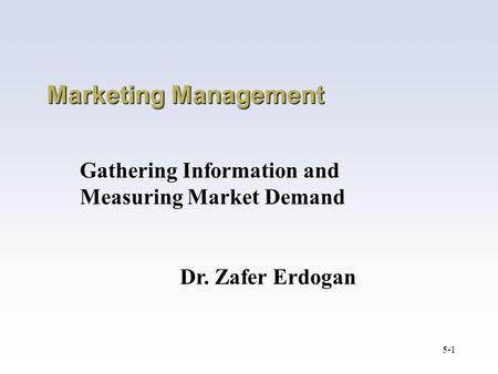 5-1 Marketing Management Gathering Information and Measuring Market Demand Dr. Zafer Erdogan.