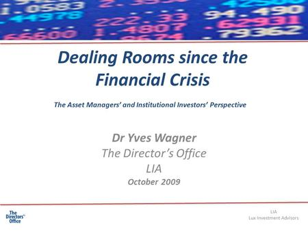 Dealing Rooms since the Financial Crisis Dr Yves Wagner The Director's Office LIA October 2009 The Asset Managers' and Institutional Investors' Perspective.