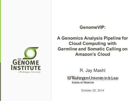 GenomeVIP: A Genomics Analysis Pipeline for Cloud Computing with Germline and Somatic Calling on Amazon's Cloud R. Jay Mashl October 20, 2014.