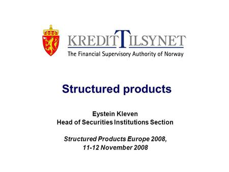 Structured products Eystein Kleven Head of Securities Institutions Section Structured Products Europe 2008, 11-12 November 2008.