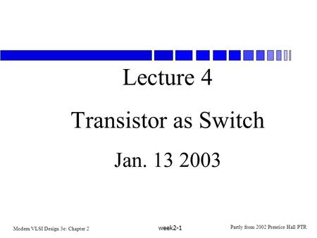 Modern VLSI Design 3e: Chapter 2 Partly from 2002 Prentice Hall PTR week2-1 Lecture 4 Transistor as Switch Jan. 13 2003.