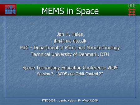 STEC2005 – Jan H. Hales – 8 th of April 2005 MEMS in Space Jan H. Hales MIC – Department of Micro and Nanotechnology Technical University.