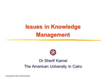 Copyright © 2003 Sherif Kamel Issues in Knowledge Management Dr Sherif Kamel The American University in Cairo.