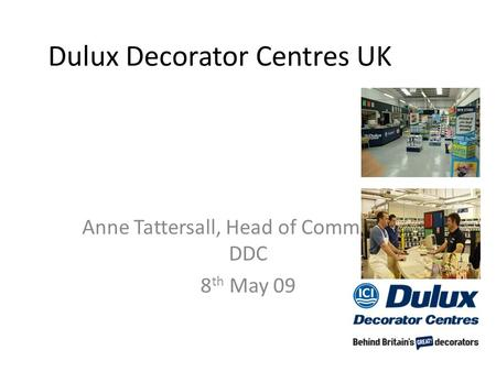 Dulux Decorator Centres UK Anne Tattersall, Head of Commercial, DDC 8 th May 09.