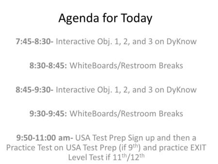 Agenda for Today 7:45-8:30- Interactive Obj. 1, 2, and 3 on DyKnow 8:30-8:45: WhiteBoards/Restroom Breaks 8:45-9:30- Interactive Obj. 1, 2, and 3 on DyKnow.