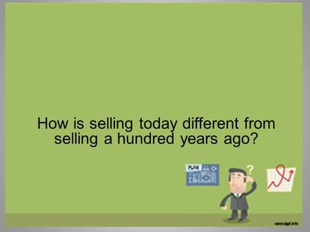 How is selling today different from selling a hundred years ago?