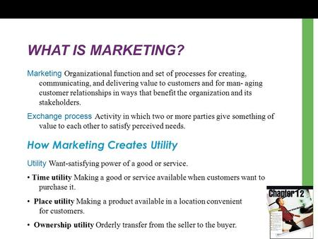 WHAT IS MARKETING? Marketing Organizational function and set of processes for creating, communicating, and delivering value to customers and for man- aging.