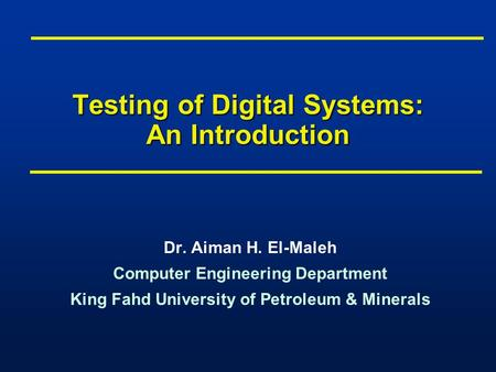 Testing of Digital Systems: An Introduction Dr. Aiman H. El-Maleh Computer Engineering Department King Fahd University of Petroleum & Minerals Dr. Aiman.