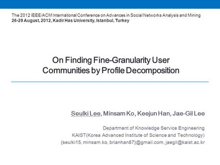 On Finding Fine-Granularity User Communities by Profile Decomposition Seulki Lee, Minsam Ko, Keejun Han, Jae-Gil Lee Department of Knowledge Service Engineering.