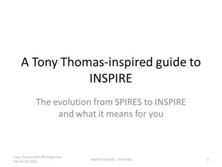 A Tony Thomas-inspired guide to INSPIRE The evolution from SPIRES to INSPIRE and what it means for you Tony Thomas 60th Birthday Fest Feb 15-19 2010 Heath.