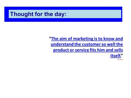 """The aim of marketing is to know and understand the customer so well the product or service fits him and sells itself."" DrukerThe aim of marketing is to."
