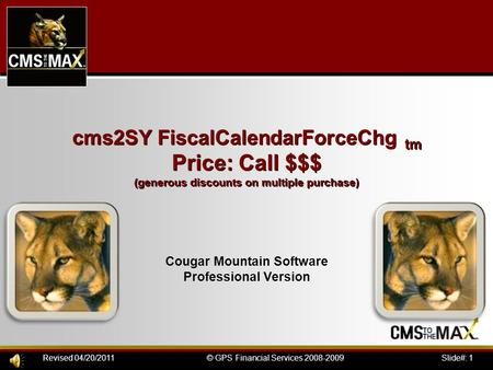 Slide#: 1© GPS Financial Services 2008-2009Revised 04/20/2011 cms2SY FiscalCalendarForceChg tm Price: Call $$$ (generous discounts on multiple purchase)