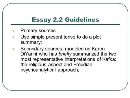 Essay 2.2 Guidelines Primary sources Use simple present tense to do a plot summary; Secondary sources: modeled on Karen DiYanni who has briefly summarized.
