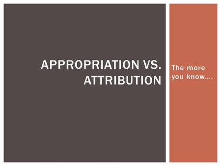 The more you know…. APPROPRIATION VS. ATTRIBUTION.