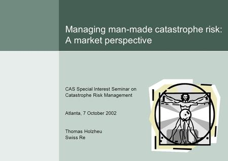 Managing man-made catastrophe risk: A market perspective CAS Special Interest Seminar on Catastrophe Risk Management Atlanta, 7 October 2002 Thomas Holzheu.