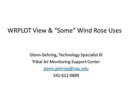 "WRPLOT View & ""Some"" Wind Rose Uses Glenn Gehring, Technology Specialist III Tribal Air Monitoring Support Center 541-612-0899."