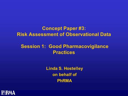 Concept Paper #3: Risk Assessment of Observational Data Session 1: Good Pharmacovigilance Practices Linda S. Hostelley on behalf of PhRMA.