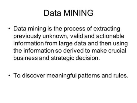 Data MINING Data mining is the process of extracting previously unknown, valid and actionable information from large data and then using the information.