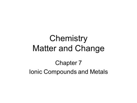 Chemistry Matter and Change Chapter 7 Ionic Compounds and Metals.