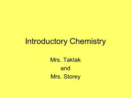 Introductory Chemistry Mrs. Taktak and Mrs. Storey.