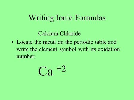 Writing Ionic Formulas Calcium Chloride Locate the metal on the periodic table and write the element symbol with its oxidation number. Ca +2.