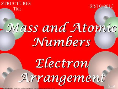STRUCTURES Title 22/10/2015 Next Mass and Atomic Numbers Electron Arrangement © Teachable and Simon Ball. Some rights reserved.