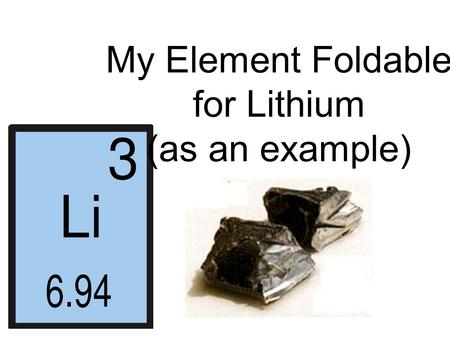 My Element Foldable for Lithium (as an example). Element Symbol Li 3 7.