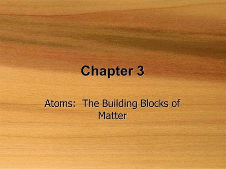 Chapter 3 Atoms: The Building Blocks of Matter. The Atomic Theory  Law of conservation of mass  Mass is neither destroyed nor created  Law of definite.