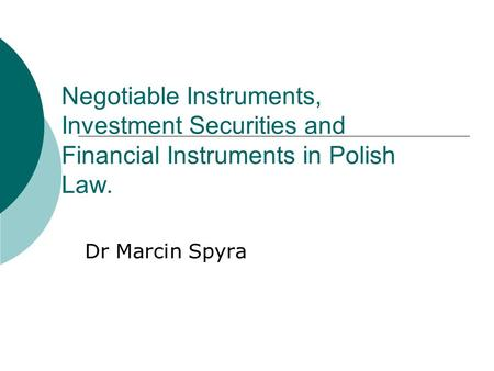 Negotiable Instruments, Investment Securities and Financial Instruments in Polish Law. Dr Marcin Spyra.