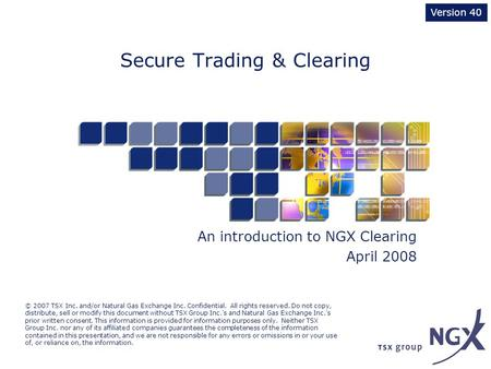 Secure Trading & Clearing An introduction to NGX Clearing April 2008 Version 40 © 2007 TSX Inc. and/or Natural Gas Exchange Inc. Confidential. All rights.