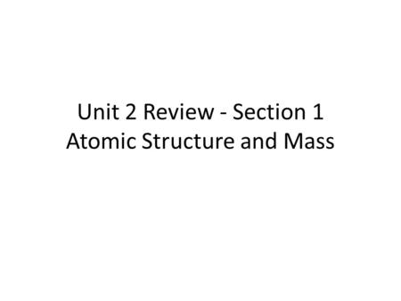 Unit 2 Review - Section 1 Atomic Structure and Mass.