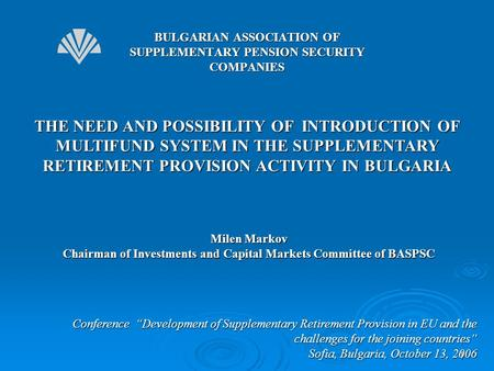"1 THE NEED AND POSSIBILITY OF INTRODUCTION OF MULTIFUND SYSTEM IN THE SUPPLEMENTARY RETIREMENT PROVISION ACTIVITY IN BULGARIA Conference ""Development of."