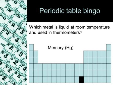 Periodic table bingo Which metal is liquid at room temperature and used in thermometers? Mercury (Hg)