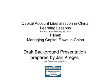 Capital Account Liberalisation in China: Learning Lessons Boston, CEGI, February 13, 2014 Panel: Managing Capital Flows in China Draft Background Presentation.