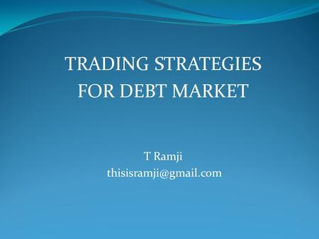 TRADING STRATEGIES FOR DEBT MARKET T Ramji