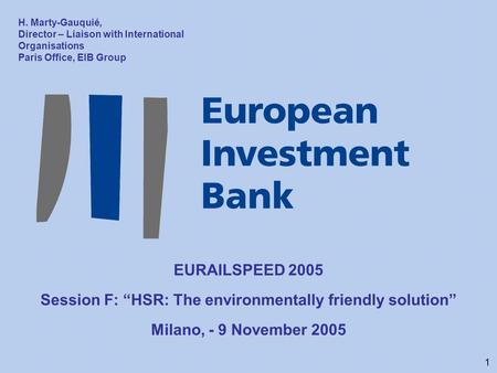 "1 EURAILSPEED 2005 Session F: ""HSR: The environmentally friendly solution"" Milano, - 9 November 2005 H. Marty-Gauquié, Director – Liaison with International."