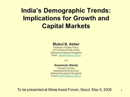 1 India's Demographic Trends: Implications for Growth and Capital <strong>Markets</strong> Mukul G. Asher Professor of Public Policy, LKY School of Public Policy National.