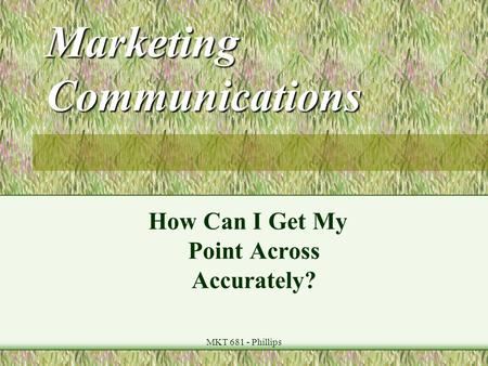 MKT 681 - Phillips Marketing Communications How Can I Get My Point Across Accurately?