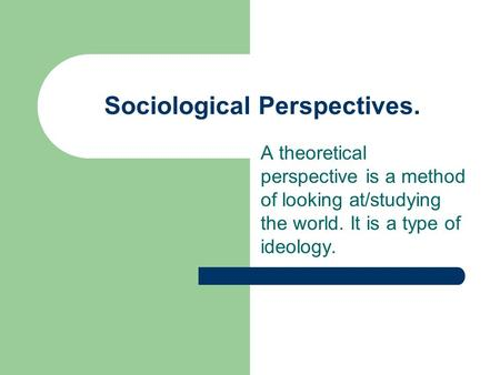 Sociological Perspectives. A theoretical perspective is a method of looking at/studying the world. It is a type of ideology.