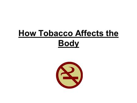How Tobacco Affects the Body. What is it? An agricultural crop Can be smoked, chewed, dipped and spit out Brown cut up leaves More then 4,000 harmful.