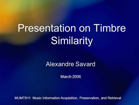 MUMT611: Music Information Acquisition, Preservation, and Retrieval Presentation on Timbre Similarity Alexandre Savard March 2006.