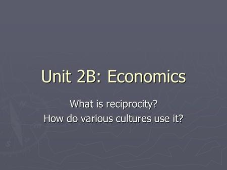 Unit 2B: Economics What is reciprocity? How do various cultures use it?