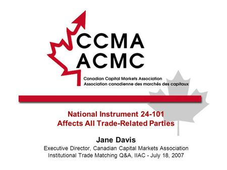 National Instrument 24-101 Affects All Trade-Related Parties Jane Davis Executive Director, Canadian Capital Markets Association Institutional Trade Matching.