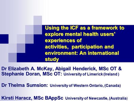 Using the ICF as a framework to explore mental health users' experiences of activities, participation and environment: An international study Elizabeth.