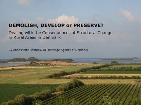 SIDE DEMOLISH, DEVELOP or PRESERVE? Dealing with the Consequences of Structural Change in Rural Areas in Denmark By Anne Mette Rahbæk, DG Heritage Agency.