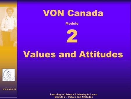 Www.von.ca Learning to Listen  Listening to Learn Module 2 – Values and Attitudes VON Canada Values and Attitudes Module 2.
