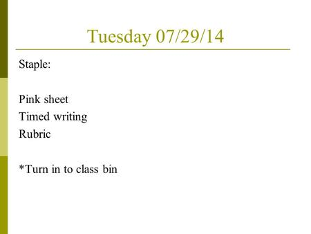 Tuesday 07/29/14 Staple: Pink sheet Timed writing Rubric *Turn in to class bin.