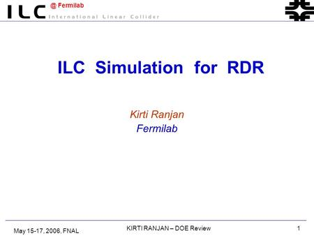 @ Fermilab May 15-17, 2006, FNAL KIRTI RANJAN – DOE Review1 ILC Simulation for RDR Kirti Ranjan Fermilab.