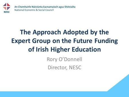 The Approach Adopted by the Expert Group on the Future Funding of Irish Higher Education Rory O'Donnell Director, NESC.